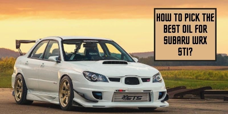 How To Pick The Best Oil For Subaru WRX STI